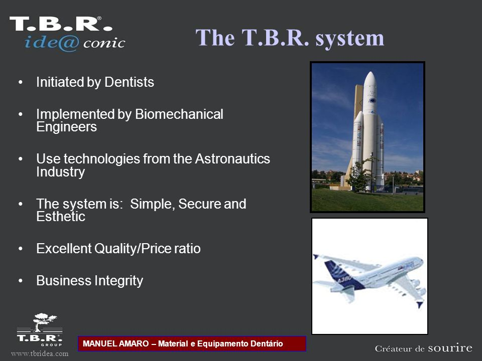 www.tbridea.com Initiated by Dentists Implemented by Biomechanical Engineers Use technologies from the Astronautics Industry The system is: Simple, Secure and Esthetic Excellent Quality/Price ratio Business Integrity The T.B.R.