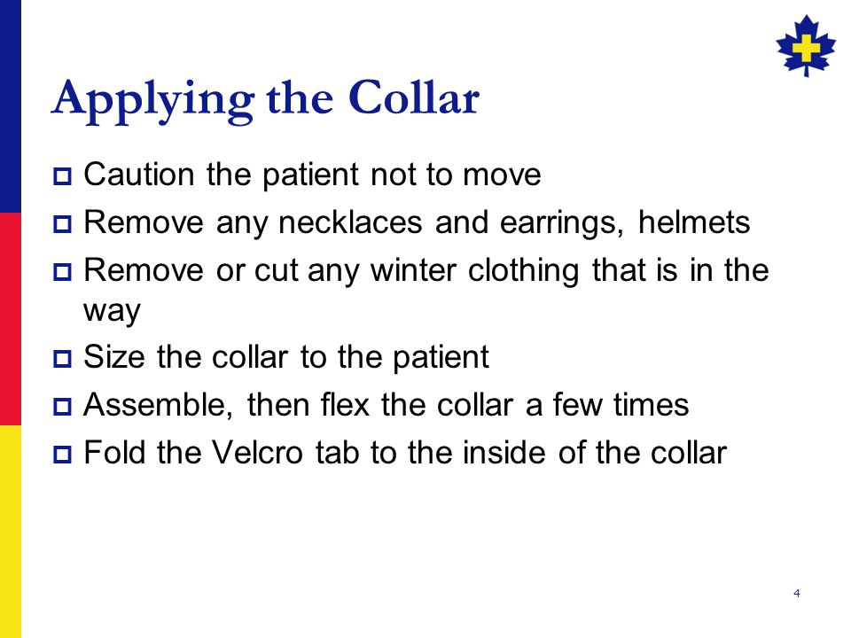 4 Applying the Collar  Caution the patient not to move  Remove any necklaces and earrings, helmets  Remove or cut any winter clothing that is in the way  Size the collar to the patient  Assemble, then flex the collar a few times  Fold the Velcro tab to the inside of the collar