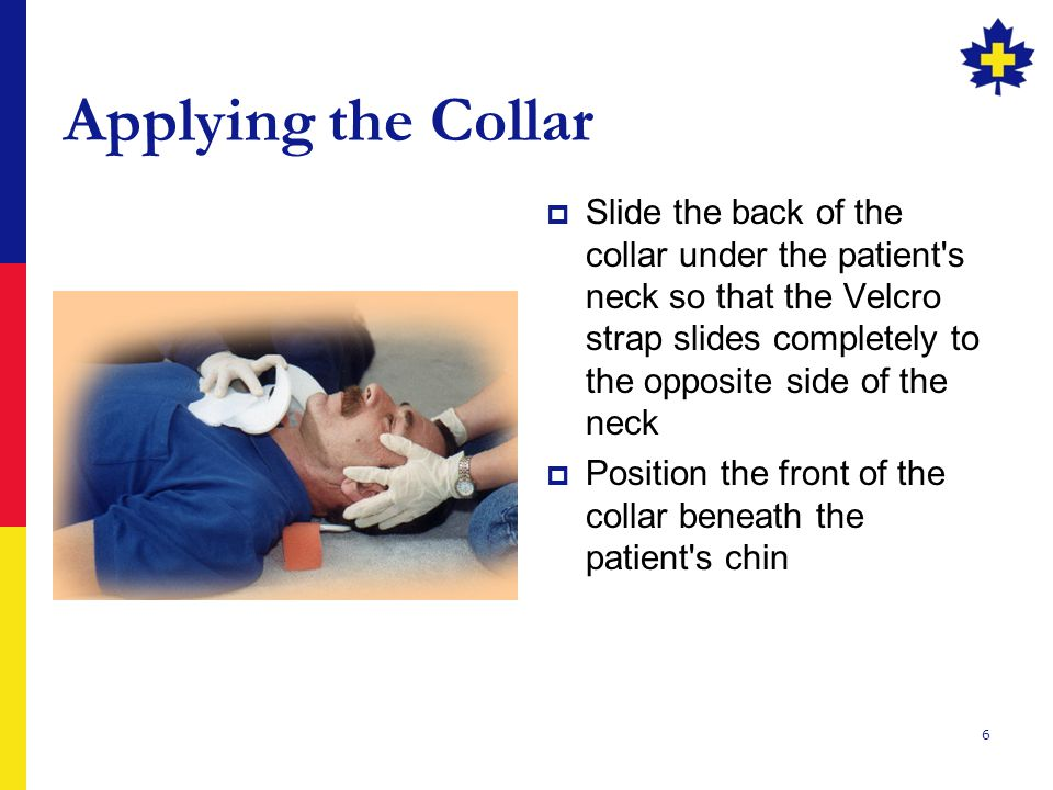 6 Applying the Collar  Slide the back of the collar under the patient s neck so that the Velcro strap slides completely to the opposite side of the neck  Position the front of the collar beneath the patient s chin