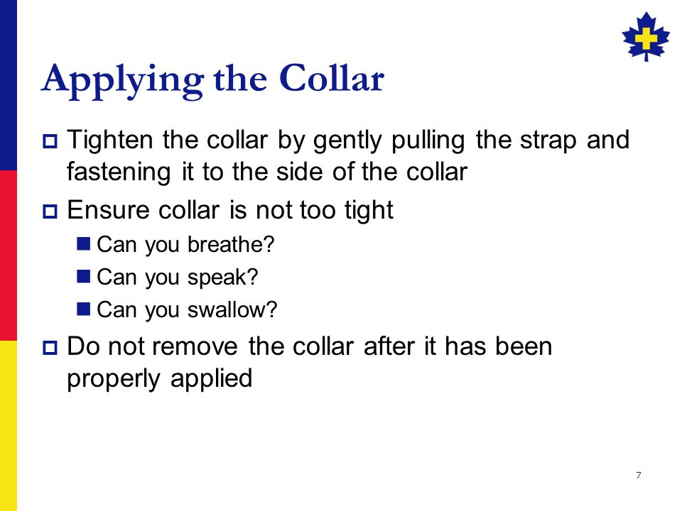 7 Applying the Collar  Tighten the collar by gently pulling the strap and fastening it to the side of the collar  Ensure collar is not too tight Can you breathe.