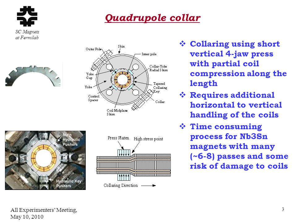 SC Magnets at Fermilab  Collaring using short vertical 4-jaw press with partial coil compression along the length  Requires additional horizontal to vertical handling of the coils  Time consuming process for Nb3Sn magnets with many (~6-8) passes and some risk of damage to coils Quadrupole collar All Experimenters' Meeting, May 10, 2010 3