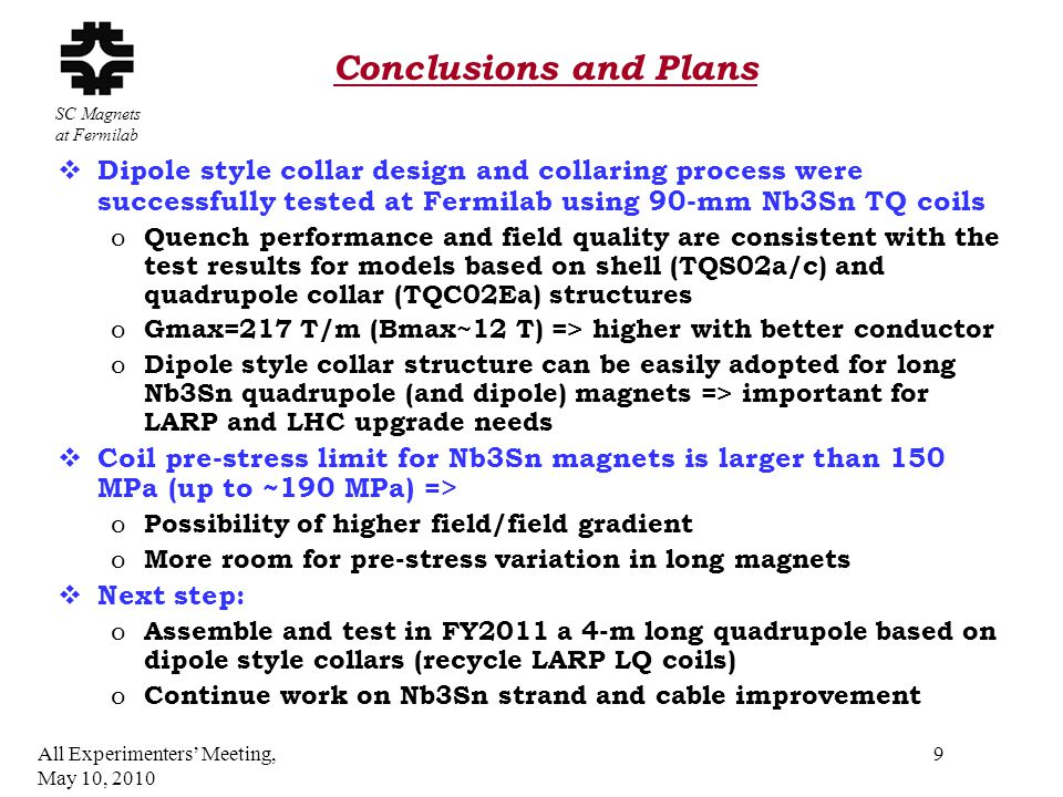 SC Magnets at Fermilab Conclusions and Plans  Dipole style collar design and collaring process were successfully tested at Fermilab using 90-mm Nb3Sn TQ coils o Quench performance and field quality are consistent with the test results for models based on shell (TQS02a/c) and quadrupole collar (TQC02Ea) structures o Gmax=217 T/m (Bmax~12 T) => higher with better conductor o Dipole style collar structure can be easily adopted for long Nb3Sn quadrupole (and dipole) magnets => important for LARP and LHC upgrade needs  Coil pre-stress limit for Nb3Sn magnets is larger than 150 MPa (up to ~190 MPa) => o Possibility of higher field/field gradient o More room for pre-stress variation in long magnets  Next step: o Assemble and test in FY2011 a 4-m long quadrupole based on dipole style collars (recycle LARP LQ coils) o Continue work on Nb3Sn strand and cable improvement All Experimenters' Meeting, May 10, 2010 9
