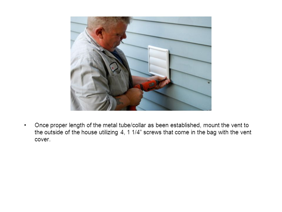 Once proper length of the metal tube/collar as been established, mount the vent to the outside of the house utilizing 4, 1 1/4 screws that come in the bag with the vent cover.