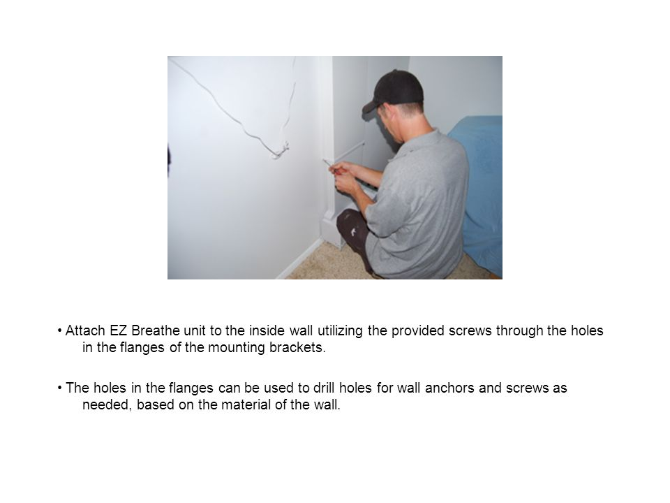 Attach EZ Breathe unit to the inside wall utilizing the provided screws through the holes in the flanges of the mounting brackets.