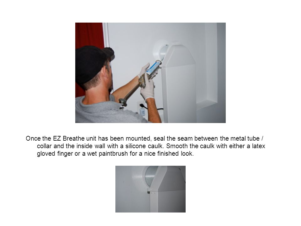 Once the EZ Breathe unit has been mounted, seal the seam between the metal tube / collar and the inside wall with a silicone caulk.