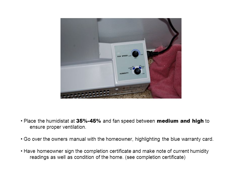 Place the humidistat at 35%-45% and fan speed between medium and high to ensure proper ventilation.