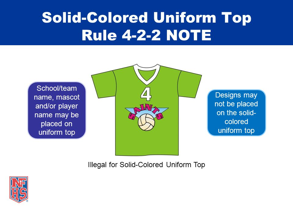 Solid-Colored Uniform Top Rule 4-2-2 NOTE Illegal for Solid-Colored Uniform Top Designs may not be placed on the solid- colored uniform top School/team name, mascot and/or player name may be placed on uniform top
