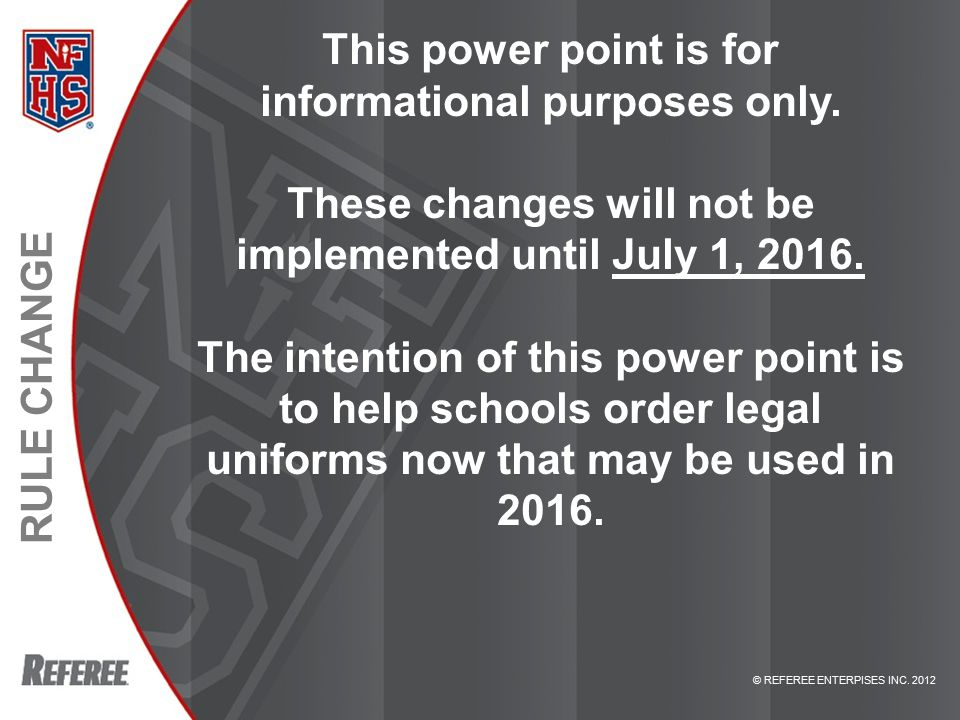 © REFEREE ENTERPISES INC. 2012 RULE CHANGE This power point is for informational purposes only.