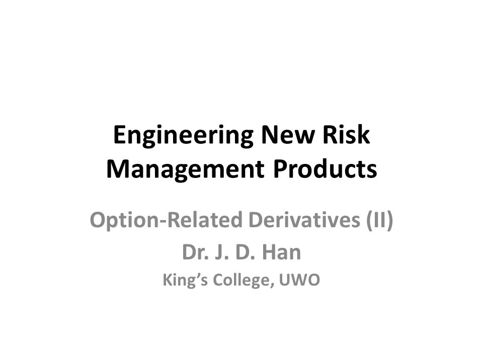 Engineering New Risk Management Products Option-Related Derivatives (II) Dr. J. D. Han King's College, UWO