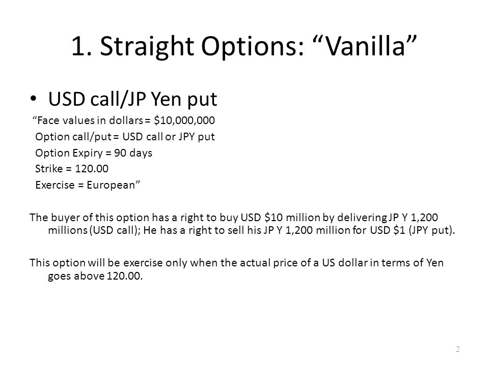 "1. Straight Options: ""Vanilla"" USD call/JP Yen put ""Face values in dollars = $10,000,000 Option call/put = USD call or JPY put Option Expiry = 90 days"