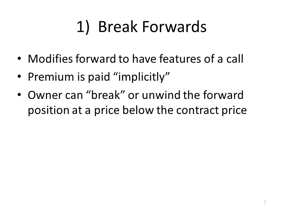 "1) Break Forwards Modifies forward to have features of a call Premium is paid ""implicitly"" Owner can ""break"" or unwind the forward position at a price"