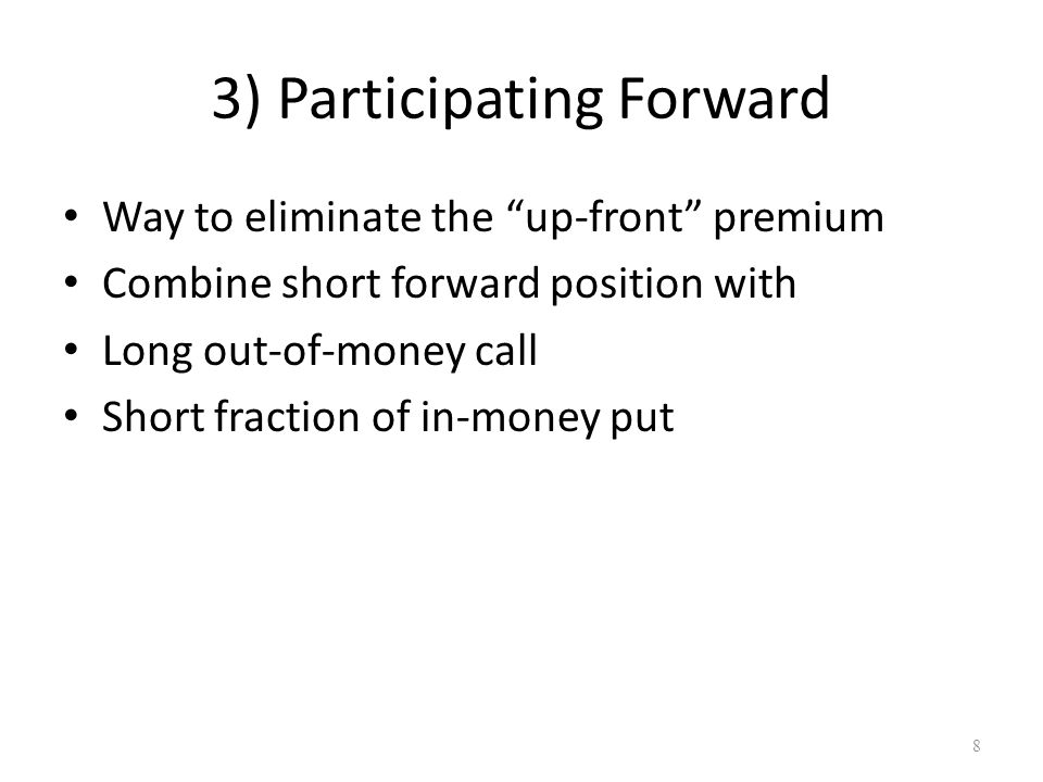 "3) Participating Forward Way to eliminate the ""up-front"" premium Combine short forward position with Long out-of-money call Short fraction of in-money"