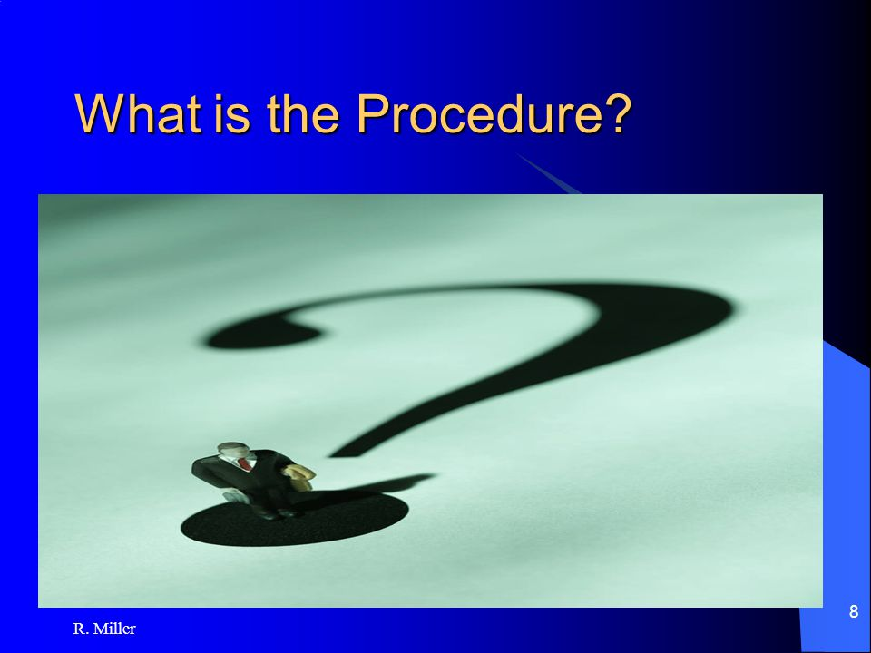 R. Miller 8 What is the Procedure