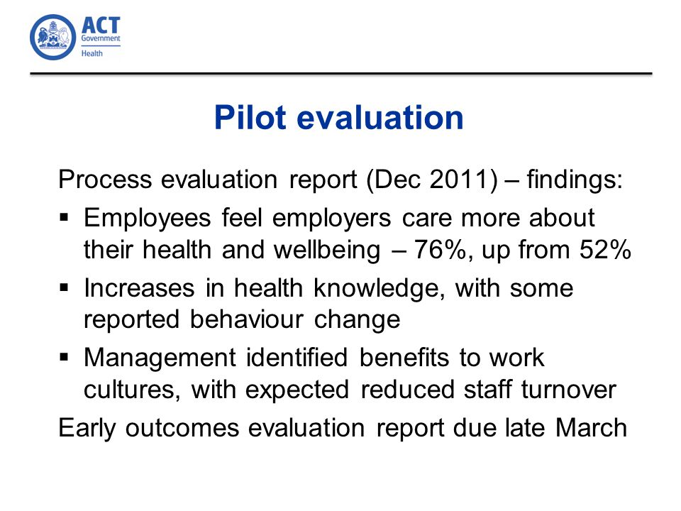 Pilot evaluation Process evaluation report (Dec 2011) – findings:  Employees feel employers care more about their health and wellbeing – 76%, up from 52%  Increases in health knowledge, with some reported behaviour change  Management identified benefits to work cultures, with expected reduced staff turnover Early outcomes evaluation report due late March
