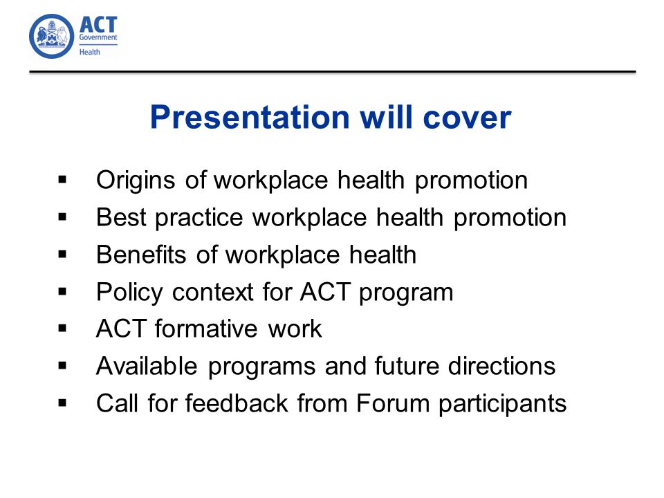 Presentation will cover  Origins of workplace health promotion  Best practice workplace health promotion  Benefits of workplace health  Policy context for ACT program  ACT formative work  Available programs and future directions  Call for feedback from Forum participants
