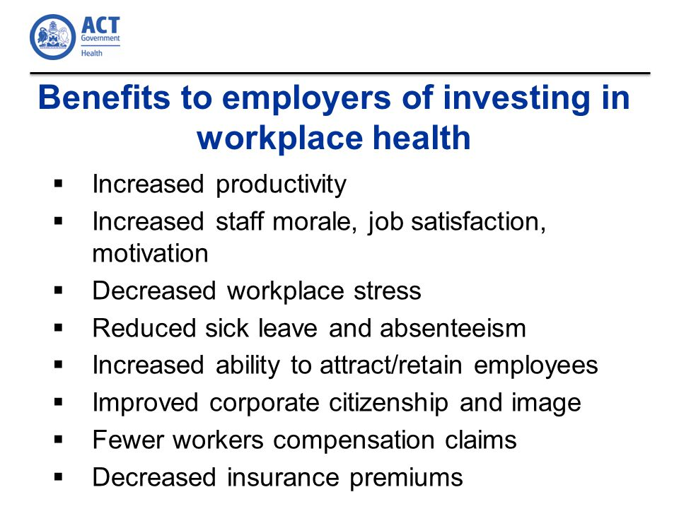 Benefits to employers of investing in workplace health  Increased productivity  Increased staff morale, job satisfaction, motivation  Decreased workplace stress  Reduced sick leave and absenteeism  Increased ability to attract/retain employees  Improved corporate citizenship and image  Fewer workers compensation claims  Decreased insurance premiums
