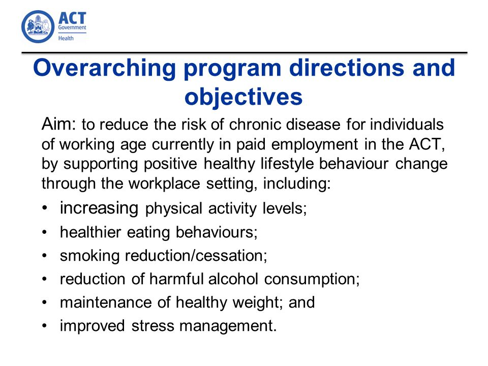 Overarching program directions and objectives Aim: to reduce the risk of chronic disease for individuals of working age currently in paid employment in the ACT, by supporting positive healthy lifestyle behaviour change through the workplace setting, including: increasing physical activity levels; healthier eating behaviours; smoking reduction/cessation; reduction of harmful alcohol consumption; maintenance of healthy weight; and improved stress management.
