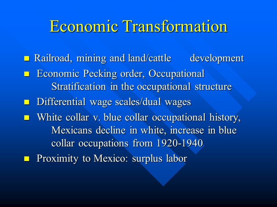 Economic Transformation Railroad, mining and land/cattledevelopment Railroad, mining and land/cattledevelopment Economic Pecking order, Occupational Stratification in the occupational structure Economic Pecking order, Occupational Stratification in the occupational structure Differential wage scales/dual wages Differential wage scales/dual wages White collar v.