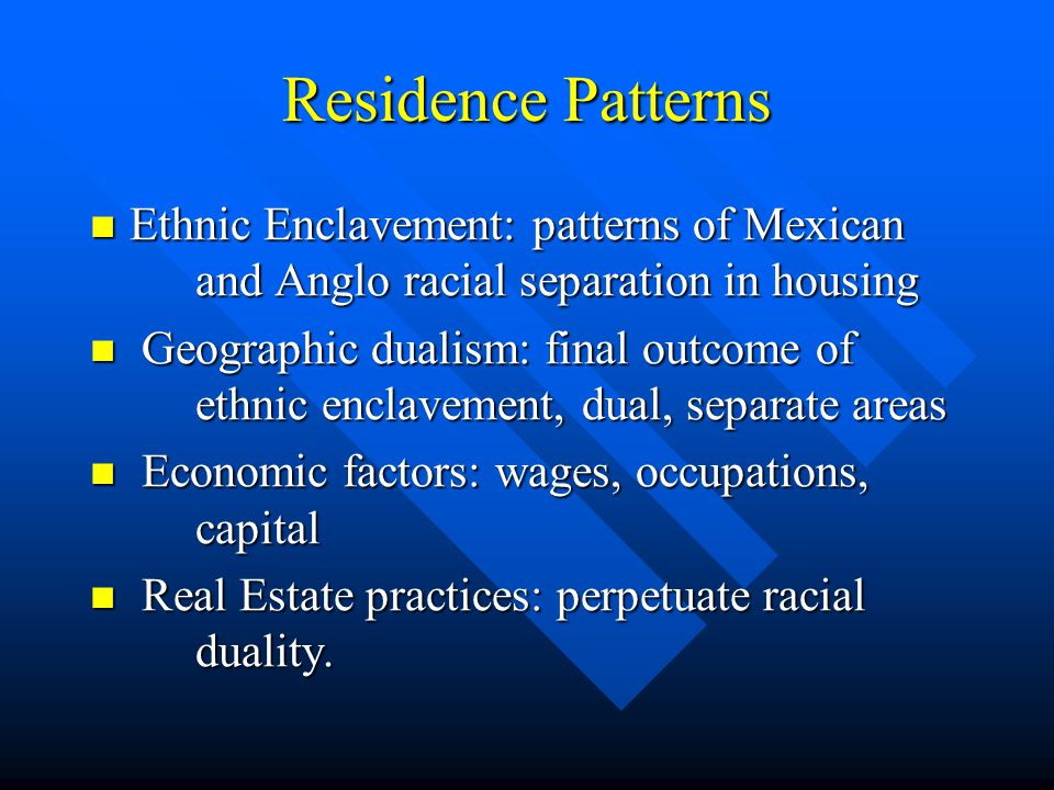 Residence Patterns Ethnic Enclavement: patterns of Mexican and Anglo racial separation in housing Ethnic Enclavement: patterns of Mexican and Anglo ra