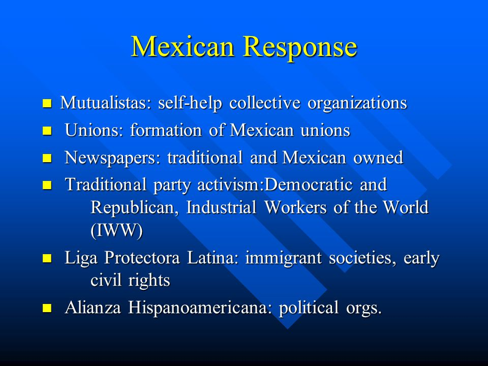 Mexican Response Mutualistas: self-help collective organizations Mutualistas: self-help collective organizations Unions: formation of Mexican unions Unions: formation of Mexican unions Newspapers: traditional and Mexican owned Newspapers: traditional and Mexican owned Traditional party activism:Democratic and Republican, Industrial Workers of the World (IWW) Traditional party activism:Democratic and Republican, Industrial Workers of the World (IWW) Liga Protectora Latina: immigrant societies, early civil rights Liga Protectora Latina: immigrant societies, early civil rights Alianza Hispanoamericana: political orgs.