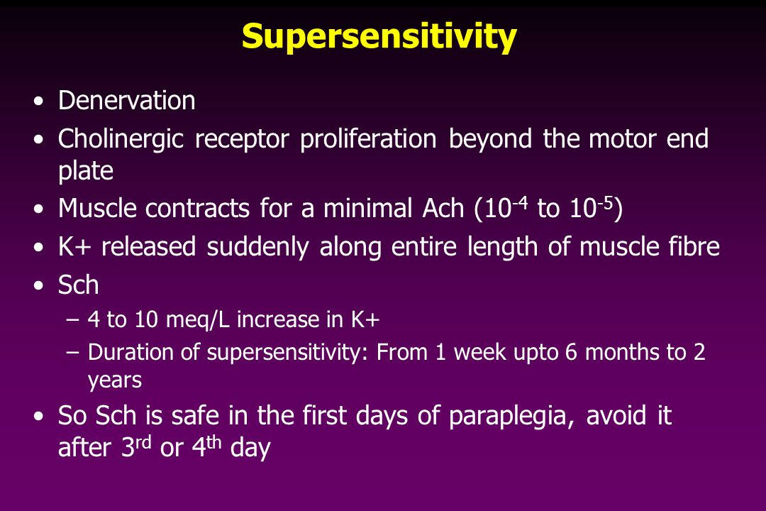 Supersensitivity Denervation Cholinergic receptor proliferation beyond the motor end plate Muscle contracts for a minimal Ach (10 -4 to 10 -5 ) K+ released suddenly along entire length of muscle fibre Sch –4 to 10 meq/L increase in K+ –Duration of supersensitivity: From 1 week upto 6 months to 2 years So Sch is safe in the first days of paraplegia, avoid it after 3 rd or 4 th day