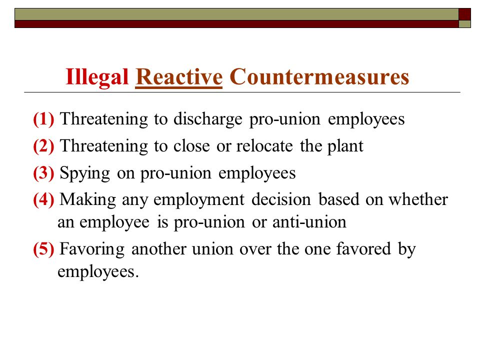 Illegal Reactive Countermeasures (1) Threatening to discharge pro-union employees (2) Threatening to close or relocate the plant (3) Spying on pro-union employees (4) Making any employment decision based on whether an employee is pro-union or anti-union (5) Favoring another union over the one favored by employees.