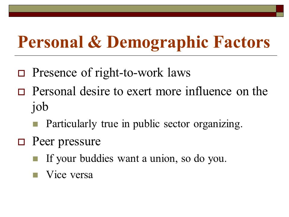 Personal & Demographic Factors  Presence of right-to-work laws  Personal desire to exert more influence on the job Particularly true in public sector organizing.