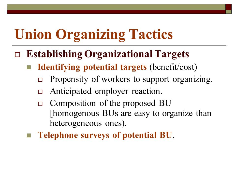 Union Organizing Tactics  Establishing Organizational Targets Identifying potential targets (benefit/cost)  Propensity of workers to support organizing.