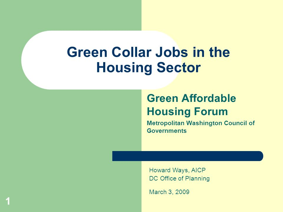 1 Green Collar Jobs in the Housing Sector Green Affordable Housing Forum Metropolitan Washington Council of Governments Howard Ways, AICP DC Office of Planning March 3, 2009