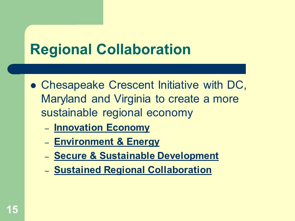 15 Regional Collaboration Chesapeake Crescent Initiative with DC, Maryland and Virginia to create a more sustainable regional economy – Innovation Economy Innovation Economy – Environment & Energy Environment & Energy – Secure & Sustainable Development Secure & Sustainable Development – Sustained Regional Collaboration Sustained Regional Collaboration