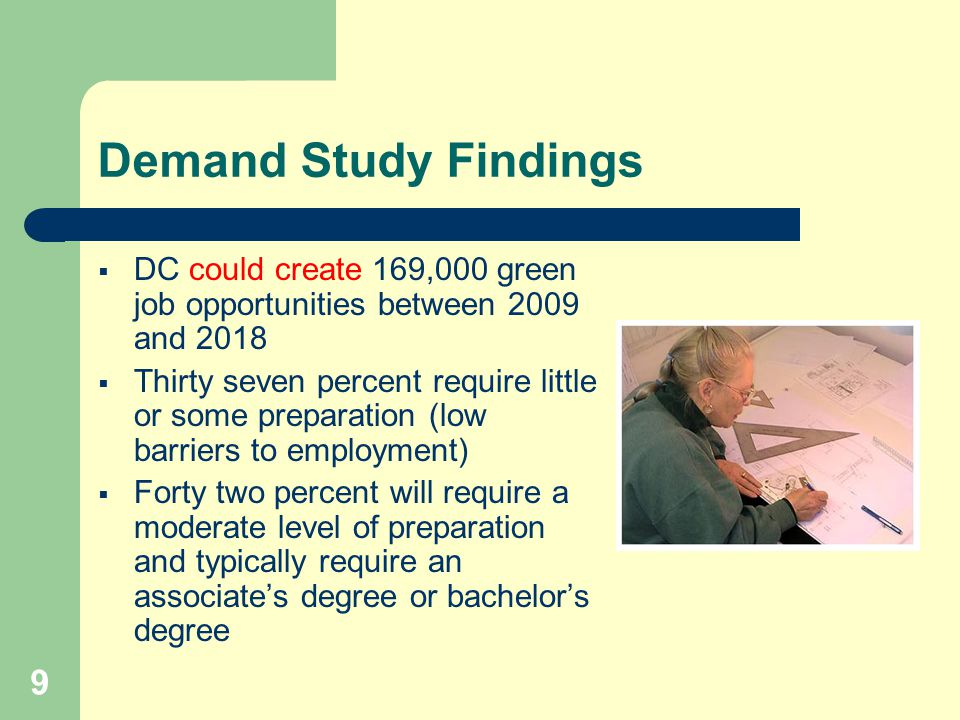 9 Demand Study Findings  DC could create 169,000 green job opportunities between 2009 and 2018  Thirty seven percent require little or some preparation (low barriers to employment)  Forty two percent will require a moderate level of preparation and typically require an associate's degree or bachelor's degree