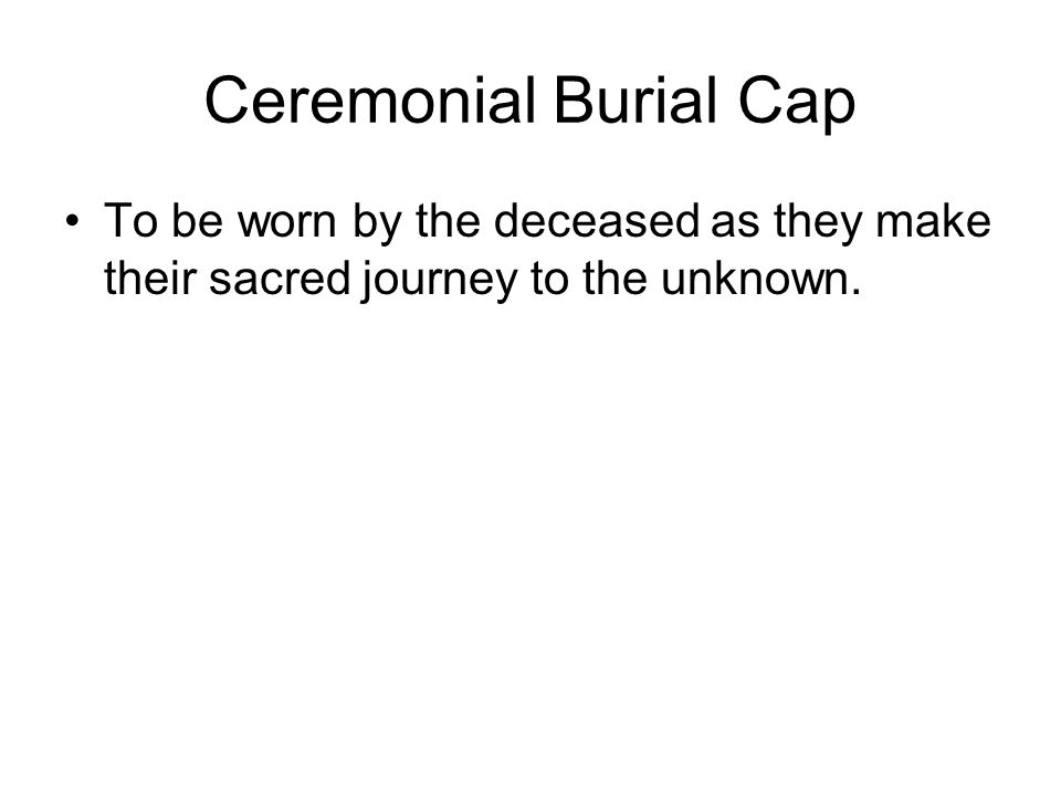 Ceremonial Burial Cap To be worn by the deceased as they make their sacred journey to the unknown.