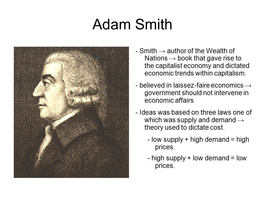 Adam Smith - Smith → author of the Wealth of Nations → book that gave rise to the capitalist economy and dictated economic trends within capitalism.