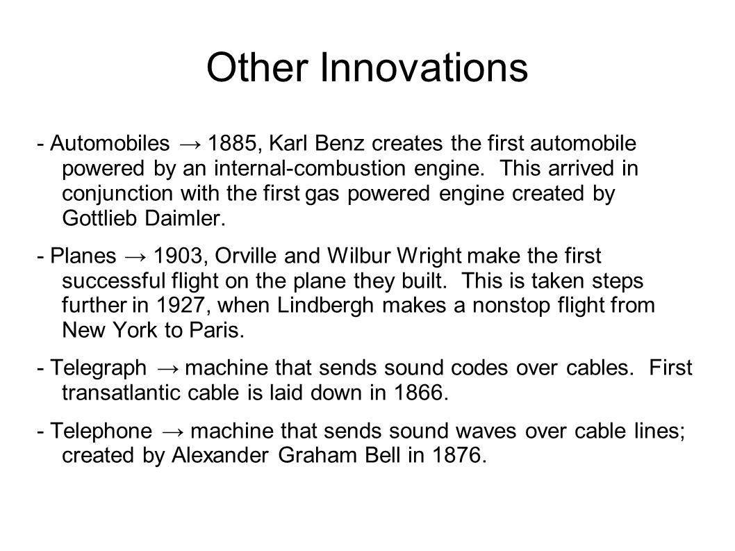 Other Innovations - Automobiles → 1885, Karl Benz creates the first automobile powered by an internal-combustion engine.