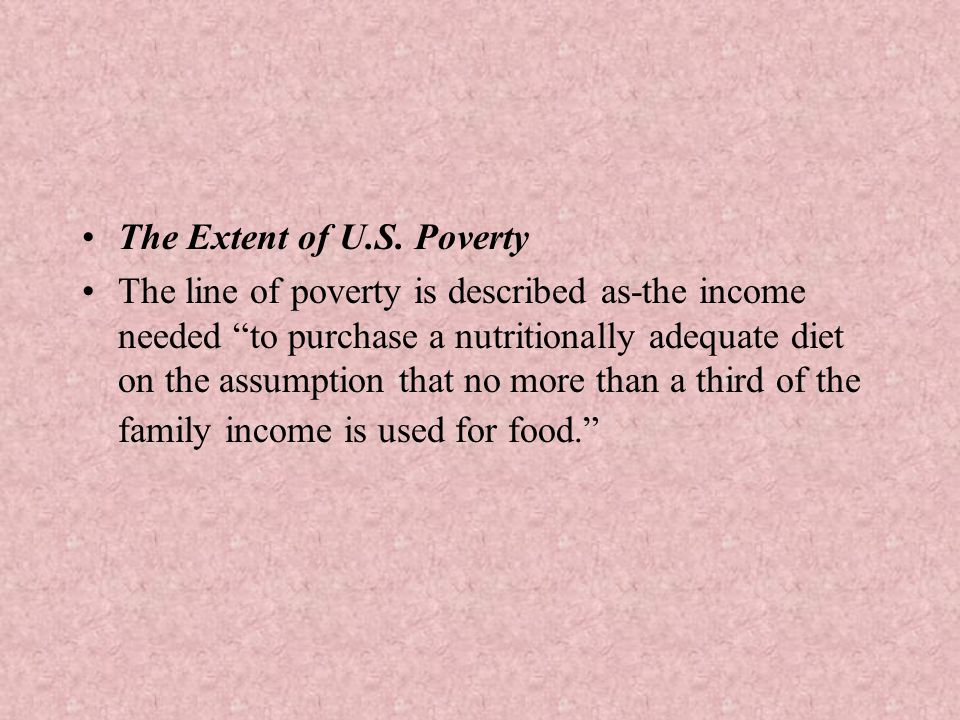 "The Extent of U.S. Poverty The line of poverty is described as-the income needed ""to purchase a nutritionally adequate diet on the assumption that no"