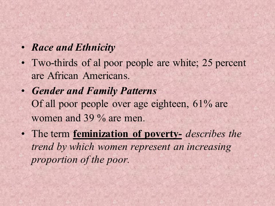 Race and Ethnicity Two-thirds of al poor people are white; 25 percent are African Americans.