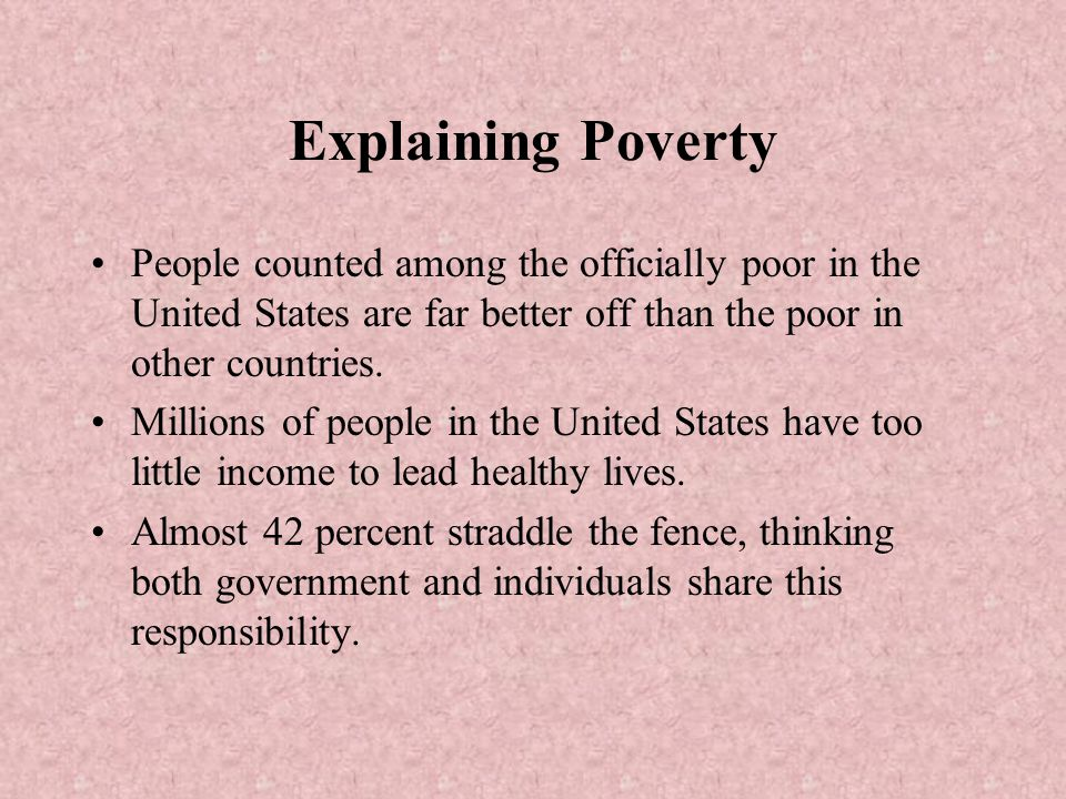 Explaining Poverty People counted among the officially poor in the United States are far better off than the poor in other countries. Millions of peop