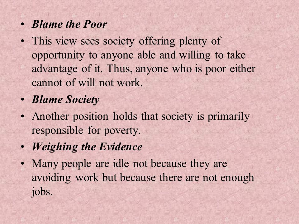 Blame the Poor This view sees society offering plenty of opportunity to anyone able and willing to take advantage of it. Thus, anyone who is poor eith