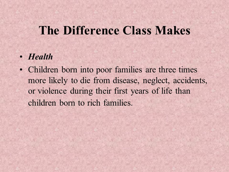 The Difference Class Makes Health Children born into poor families are three times more likely to die from disease, neglect, accidents, or violence du