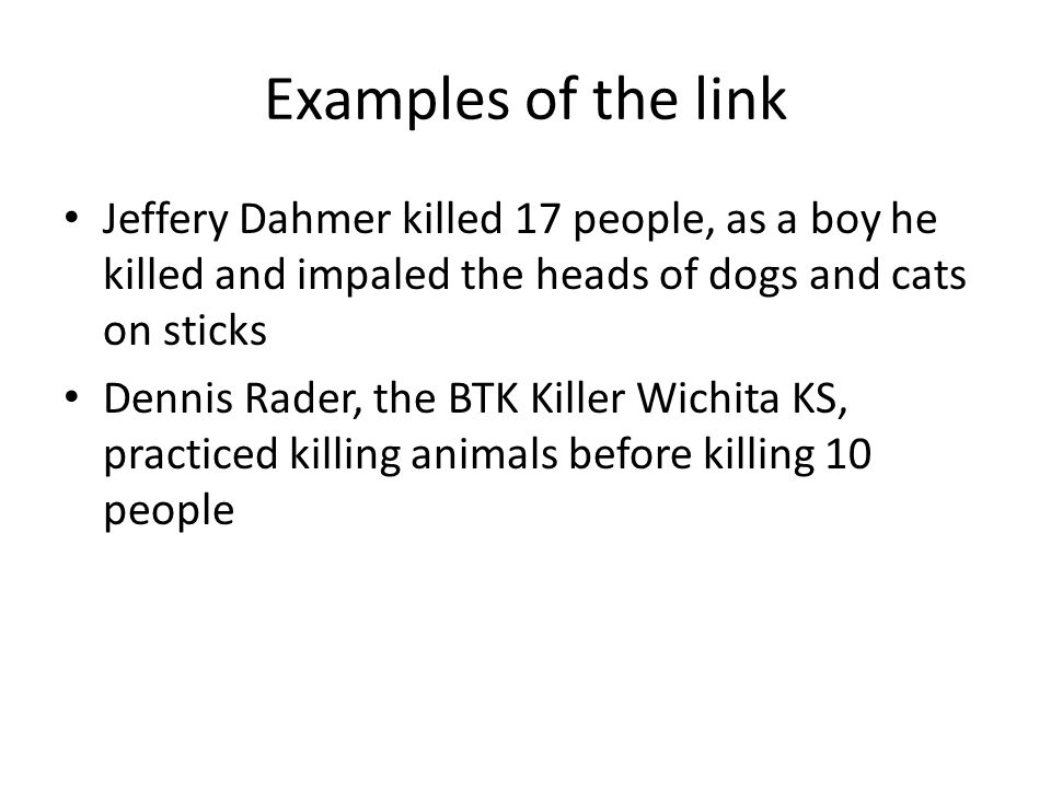 Examples of the link Jeffery Dahmer killed 17 people, as a boy he killed and impaled the heads of dogs and cats on sticks Dennis Rader, the BTK Killer Wichita KS, practiced killing animals before killing 10 people