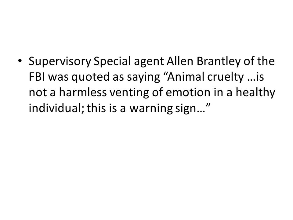 Supervisory Special agent Allen Brantley of the FBI was quoted as saying Animal cruelty …is not a harmless venting of emotion in a healthy individual; this is a warning sign…