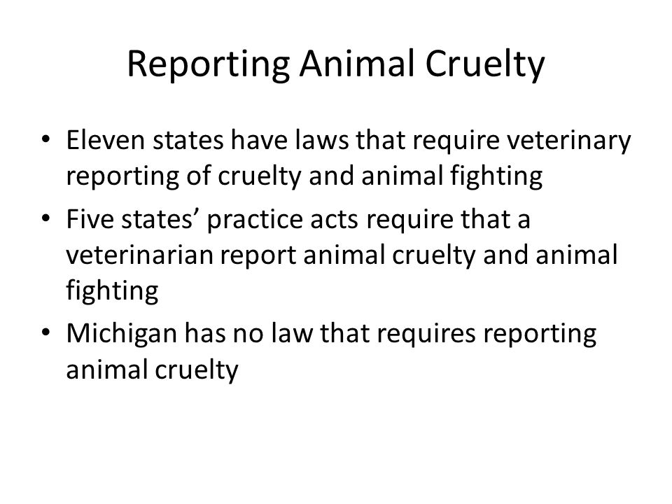 Reporting Animal Cruelty Eleven states have laws that require veterinary reporting of cruelty and animal fighting Five states' practice acts require that a veterinarian report animal cruelty and animal fighting Michigan has no law that requires reporting animal cruelty