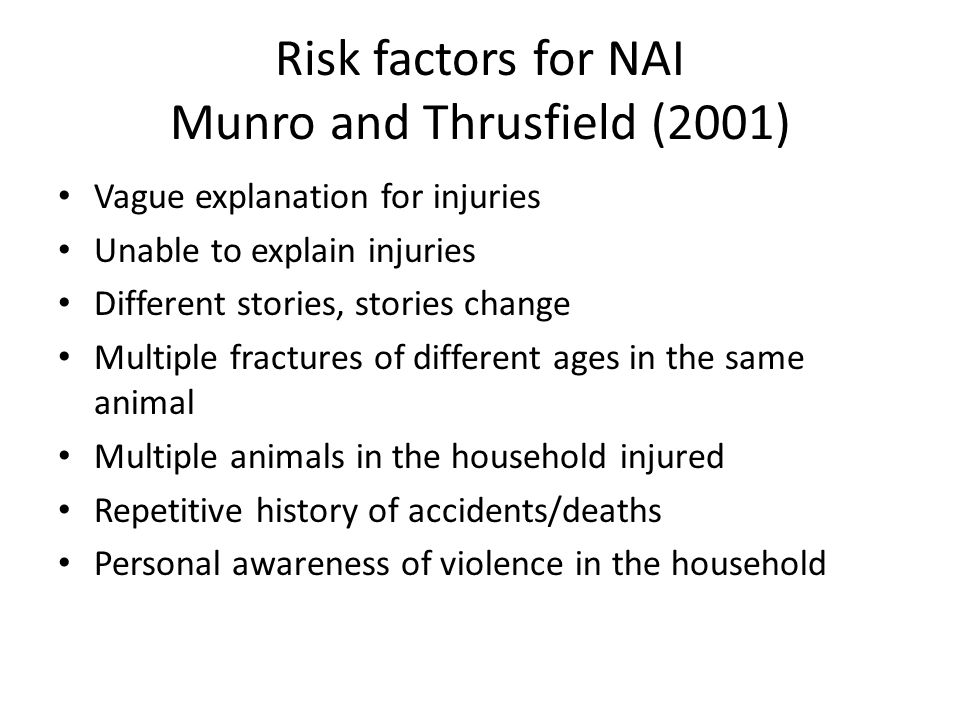 Risk factors for NAI Munro and Thrusfield (2001) Vague explanation for injuries Unable to explain injuries Different stories, stories change Multiple fractures of different ages in the same animal Multiple animals in the household injured Repetitive history of accidents/deaths Personal awareness of violence in the household