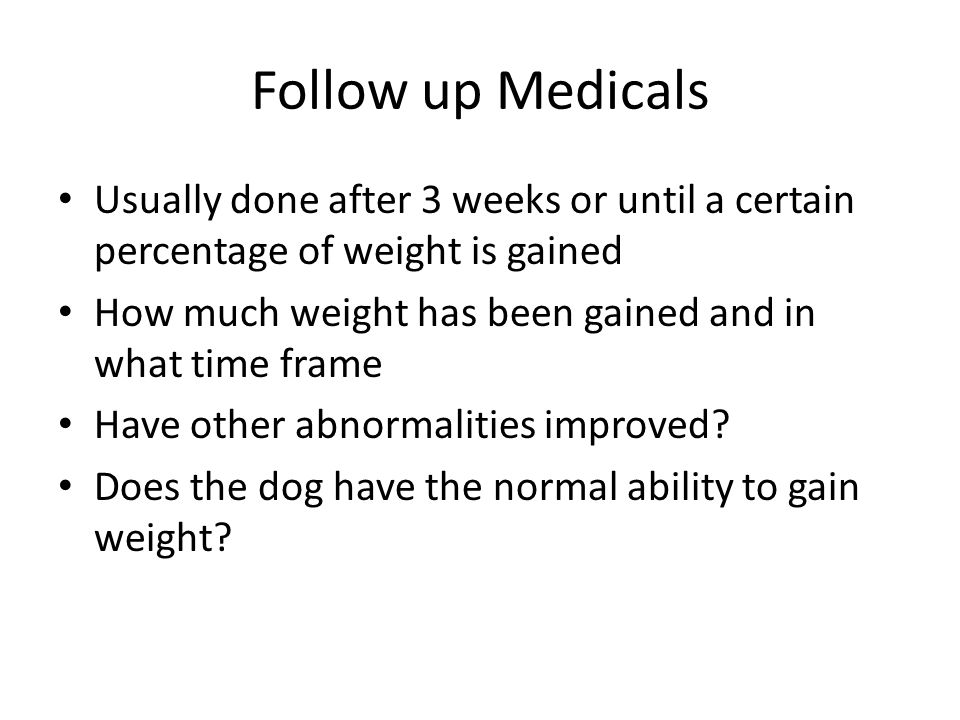 Follow up Medicals Usually done after 3 weeks or until a certain percentage of weight is gained How much weight has been gained and in what time frame Have other abnormalities improved.