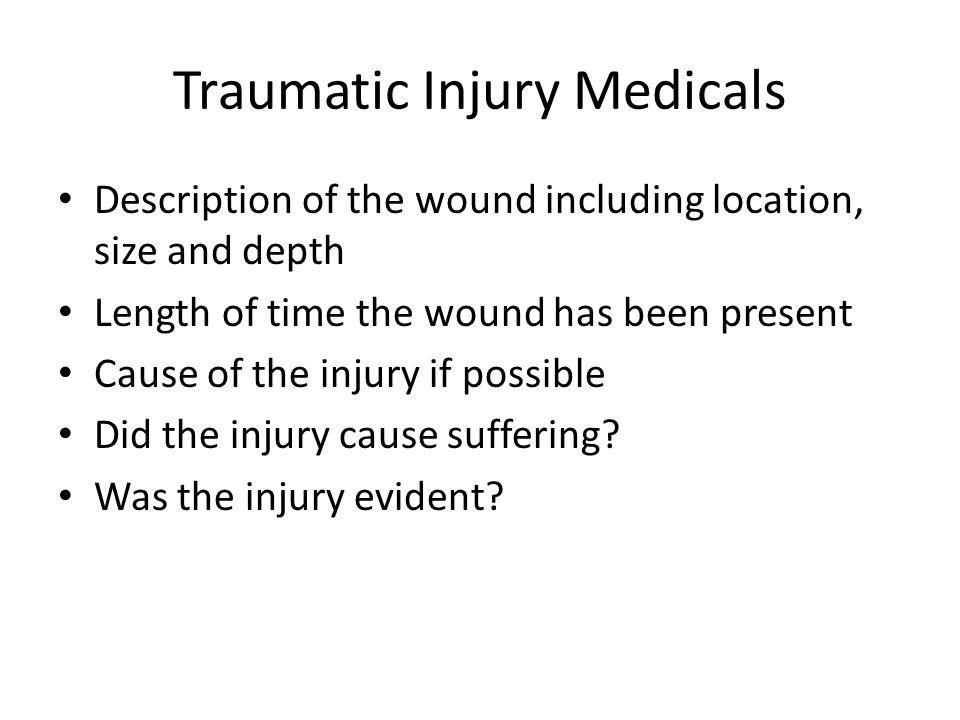 Traumatic Injury Medicals Description of the wound including location, size and depth Length of time the wound has been present Cause of the injury if possible Did the injury cause suffering.