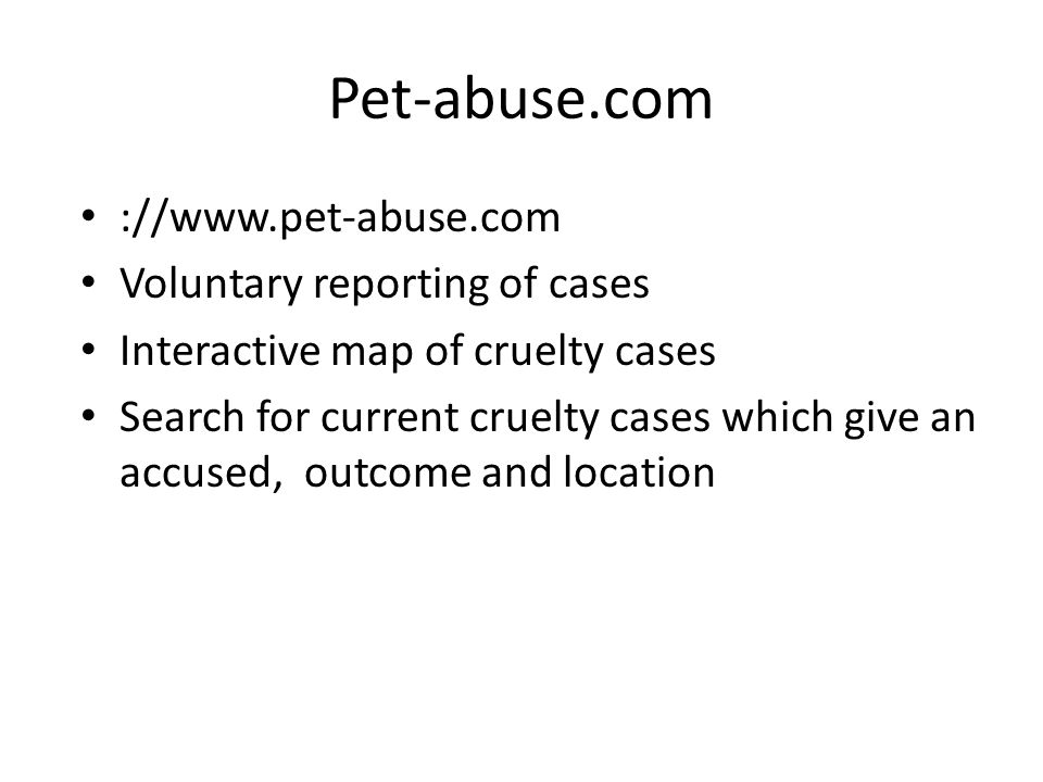 Pet-abuse.com ://www.pet-abuse.com Voluntary reporting of cases Interactive map of cruelty cases Search for current cruelty cases which give an accused, outcome and location