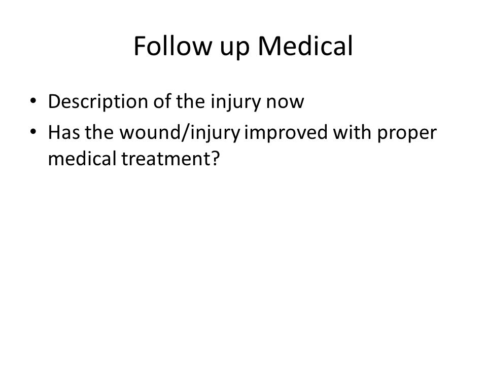 Follow up Medical Description of the injury now Has the wound/injury improved with proper medical treatment