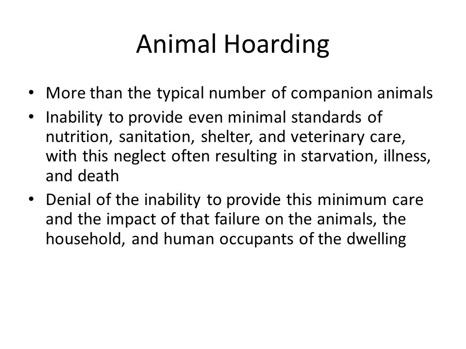 Animal Hoarding More than the typical number of companion animals Inability to provide even minimal standards of nutrition, sanitation, shelter, and veterinary care, with this neglect often resulting in starvation, illness, and death Denial of the inability to provide this minimum care and the impact of that failure on the animals, the household, and human occupants of the dwelling