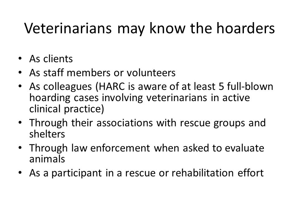 Veterinarians may know the hoarders As clients As staff members or volunteers As colleagues (HARC is aware of at least 5 full-blown hoarding cases involving veterinarians in active clinical practice) Through their associations with rescue groups and shelters Through law enforcement when asked to evaluate animals As a participant in a rescue or rehabilitation effort