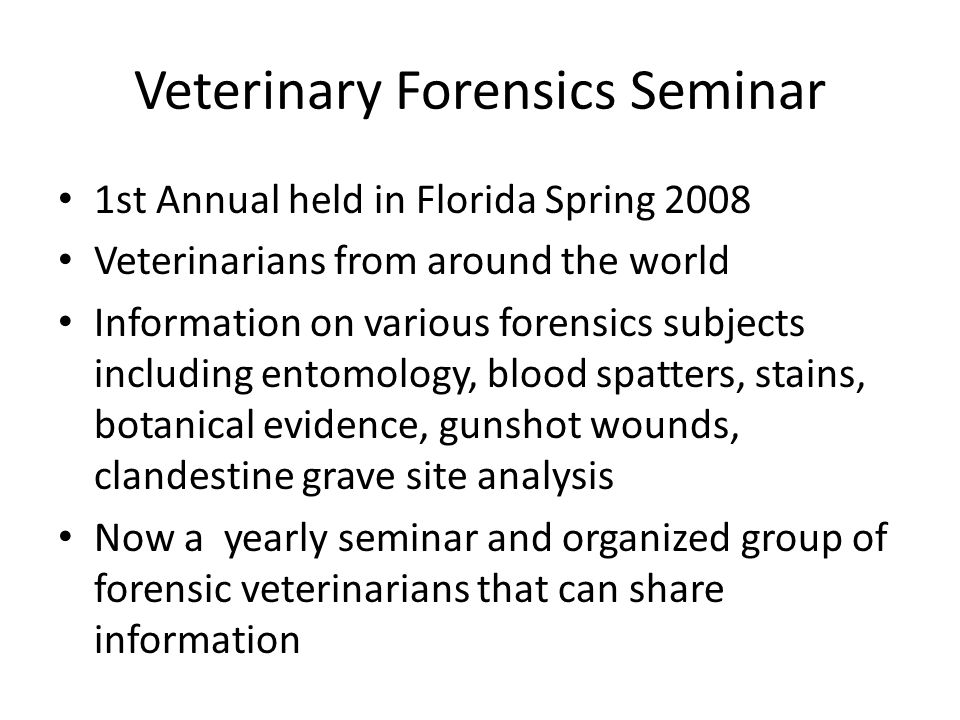Veterinary Forensics Seminar 1st Annual held in Florida Spring 2008 Veterinarians from around the world Information on various forensics subjects including entomology, blood spatters, stains, botanical evidence, gunshot wounds, clandestine grave site analysis Now a yearly seminar and organized group of forensic veterinarians that can share information